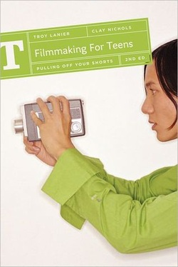 Filmmaking For Teens, Troy Lanier, Clay Nichols